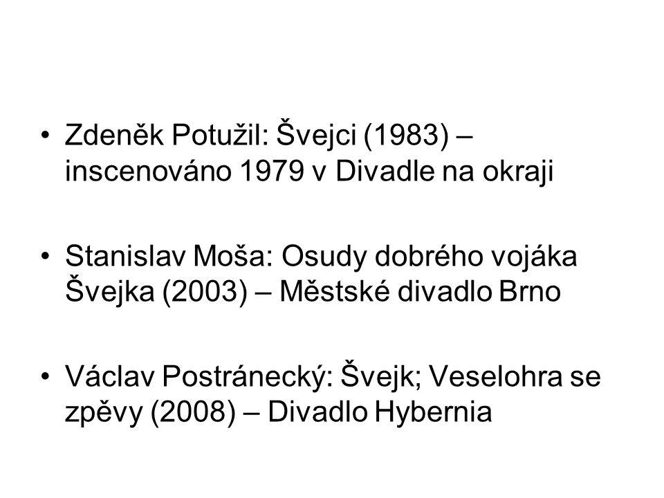 Zdeněk Potužil: Švejci (1983) – inscenováno 1979 v Divadle na okraji Stanislav Moša: Osudy dobrého vojáka Švejka (2003) – Městské divadlo Brno Václav Postránecký: Švejk; Veselohra se zpěvy (2008) – Divadlo Hybernia