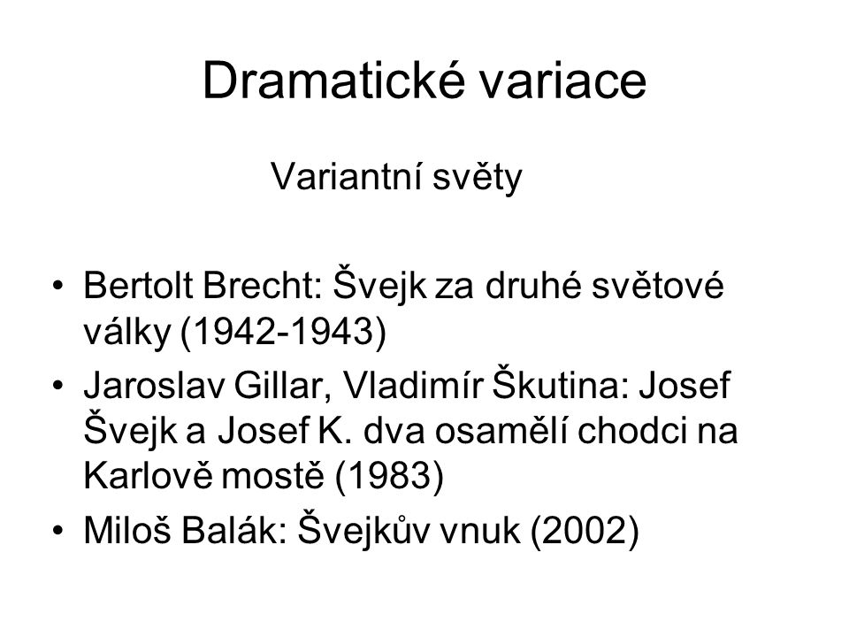 Dramatické variace Variantní světy Bertolt Brecht: Švejk za druhé světové války (1942-1943) Jaroslav Gillar, Vladimír Škutina: Josef Švejk a Josef K.