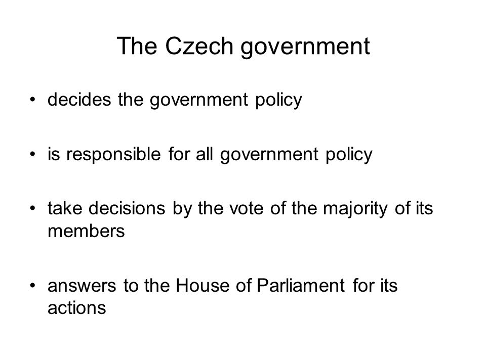 The Czech government decides the government policy is responsible for all government policy take decisions by the vote of the majority of its members answers to the House of Parliament for its actions