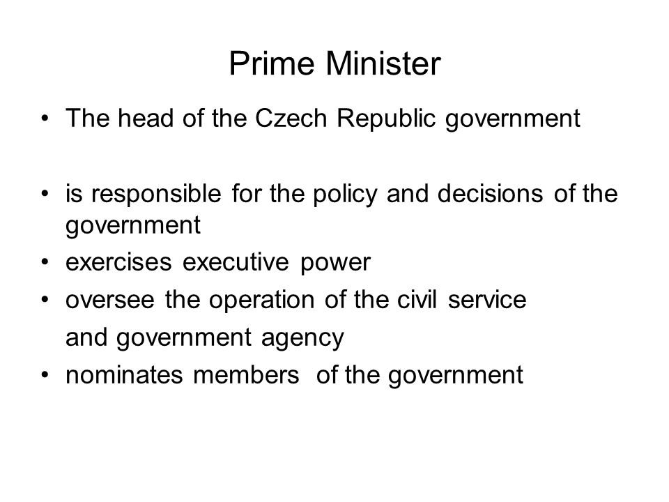 Prime Minister The head of the Czech Republic government is responsible for the policy and decisions of the government exercises executive power oversee the operation of the civil service and government agency nominates members of the government