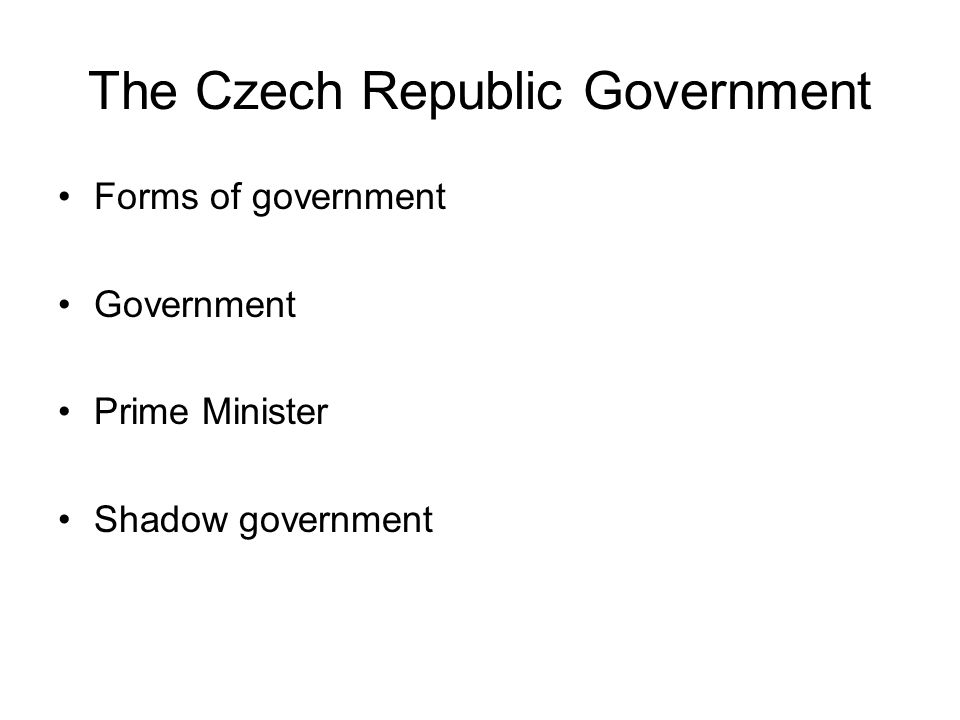 The Czech Republic Government Forms of government Government Prime Minister Shadow government