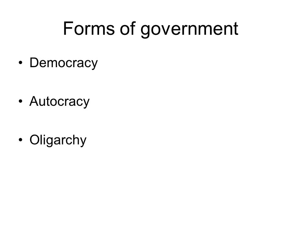 Forms of government Democracy Autocracy Oligarchy