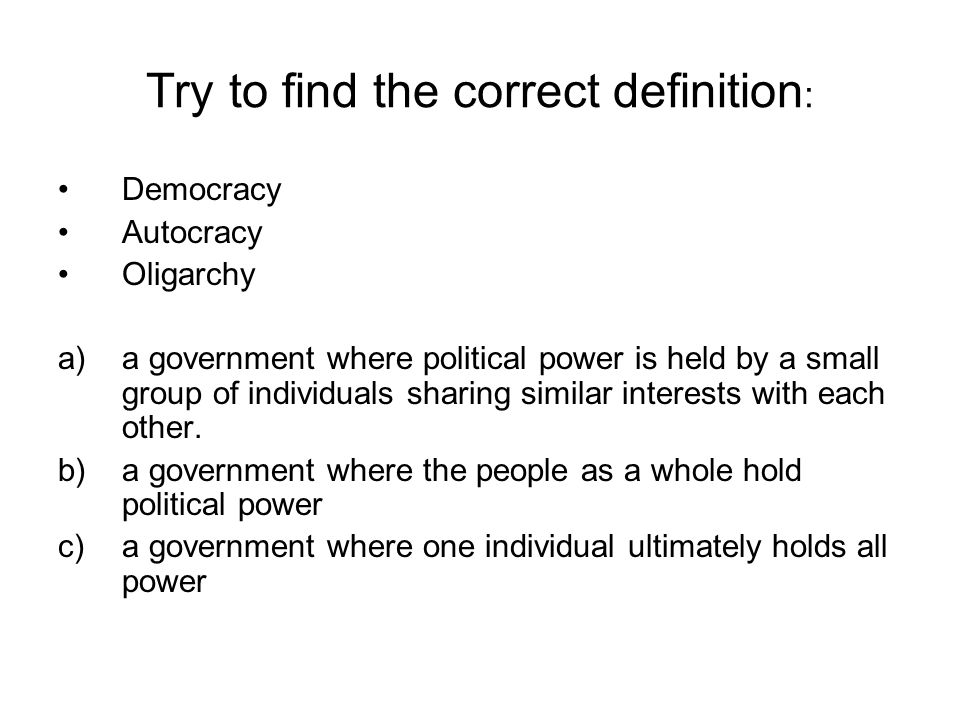 Try to find the correct definition : Democracy Autocracy Oligarchy a)a government where political power is held by a small group of individuals sharing similar interests with each other.