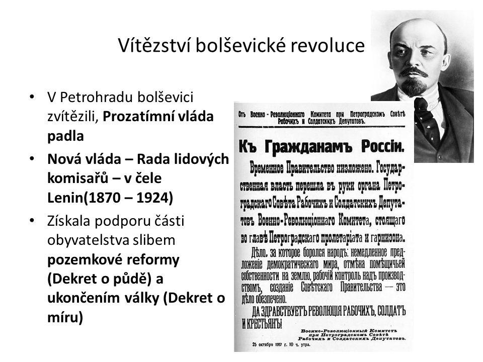 Vítězství bolševické revoluce V Petrohradu bolševici zvítězili, Prozatímní vláda padla Nová vláda – Rada lidových komisařů – v čele Lenin(1870 – 1924) Získala podporu části obyvatelstva slibem pozemkové reformy (Dekret o půdě) a ukončením války (Dekret o míru)