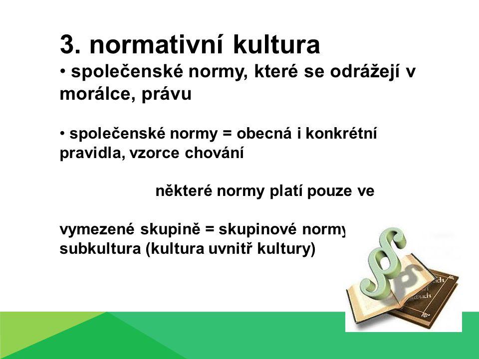 3. normativní kultura společenské normy, které se odrážejí v morálce, právu společenské normy = obecná i konkrétní pravidla, vzorce chování některé no