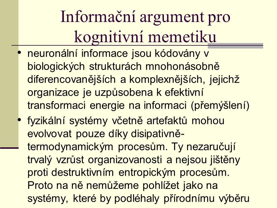 Informační argument pro kognitivní memetiku neuronální informace jsou kódovány v biologických strukturách mnohonásobně diferencovanějších a komplexnějších, jejichž organizace je uzpůsobena k efektivní transformaci energie na informaci (přemýšlení) fyzikální systémy včetně artefaktů mohou evolvovat pouze díky disipativně- termodynamickým procesům.