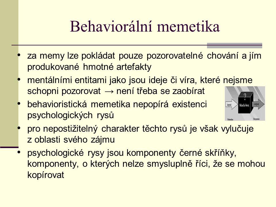Behaviorální memetika za memy lze pokládat pouze pozorovatelné chování a jím produkované hmotné artefakty mentálními entitami jako jsou ideje či víra, které nejsme schopni pozorovat → není třeba se zaobírat behavioristická memetika nepopírá existenci psychologických rysů pro nepostižitelný charakter těchto rysů je však vylučuje z oblasti svého zájmu psychologické rysy jsou komponenty černé skříňky, komponenty, o kterých nelze smysluplně říci, že se mohou kopírovat