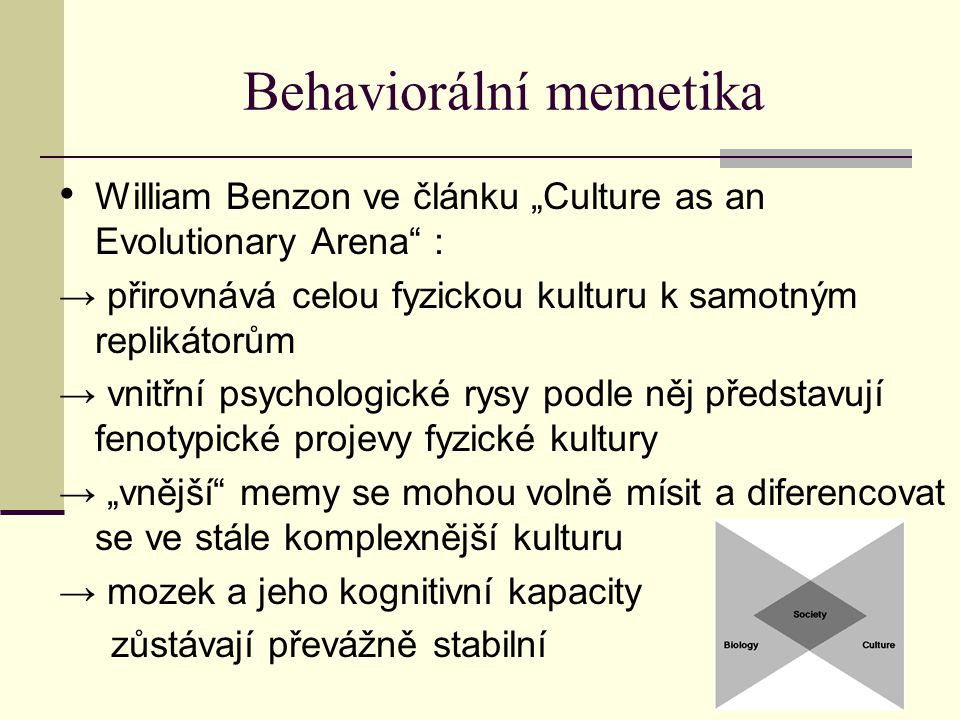 """Behaviorální memetika William Benzon ve článku """"Culture as an Evolutionary Arena : → přirovnává celou fyzickou kulturu k samotným replikátorům → vnitřní psychologické rysy podle něj představují fenotypické projevy fyzické kultury → """"vnější memy se mohou volně mísit a diferencovat se ve stále komplexnější kulturu → mozek a jeho kognitivní kapacity zůstávají převážně stabilní"""
