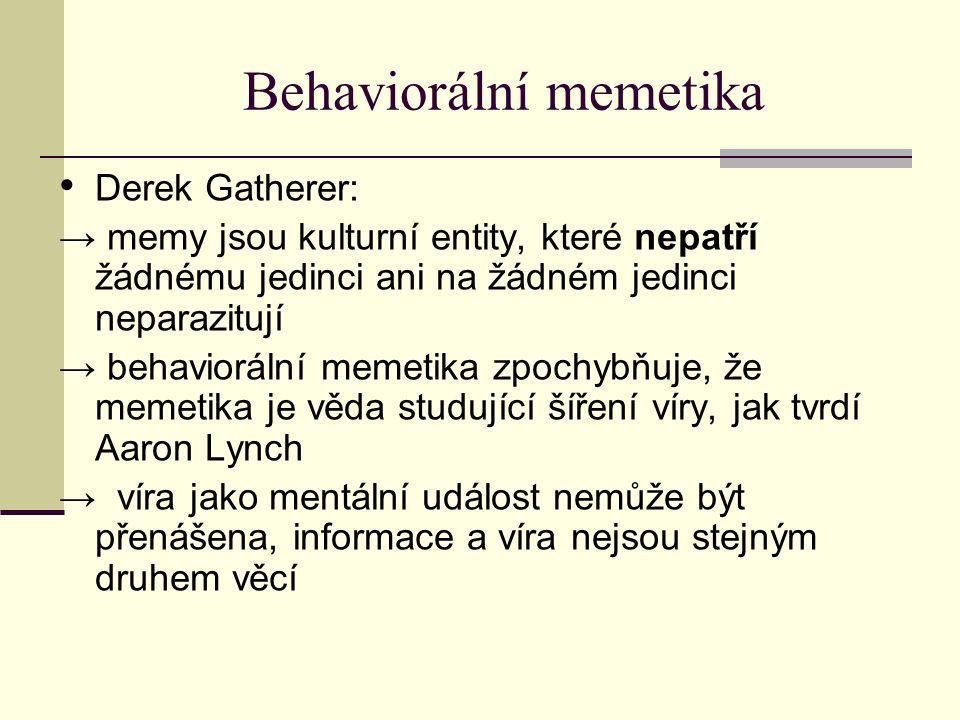 Behaviorální memetika Derek Gatherer: → memy jsou kulturní entity, které nepatří žádnému jedinci ani na žádném jedinci neparazitují → behaviorální memetika zpochybňuje, že memetika je věda studující šíření víry, jak tvrdí Aaron Lynch → víra jako mentální událost nemůže být přenášena, informace a víra nejsou stejným druhem věcí