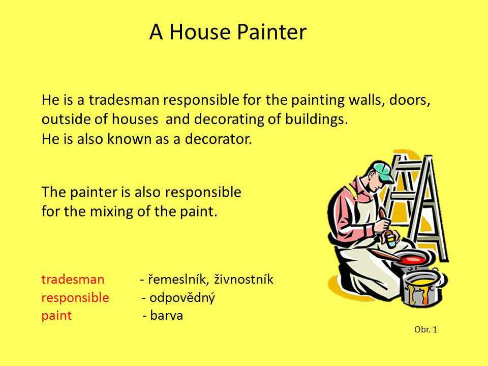 A House Painter He is a tradesman responsible for the painting walls, doors, outside of houses and decorating of buildings.