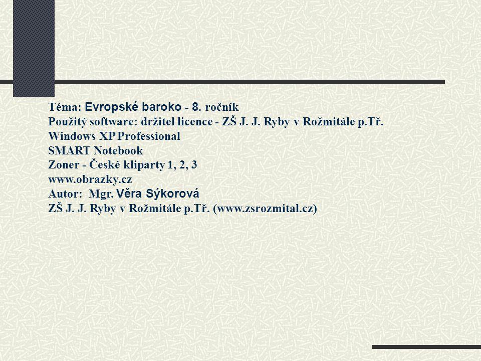 Téma: Evropské baroko - 8. ročník Použitý software: držitel licence - ZŠ J. J. Ryby v Rožmitále p.Tř. Windows XP Professional SMART Notebook Zoner - Č