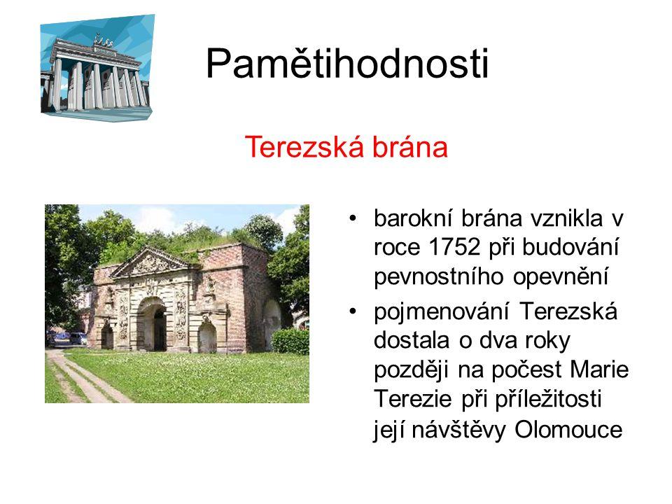 Pamětihodnosti barokní brána vznikla v roce 1752 při budování pevnostního opevnění pojmenování Terezská dostala o dva roky později na počest Marie Terezie při příležitosti její návštěvy Olomouce Terezská brána