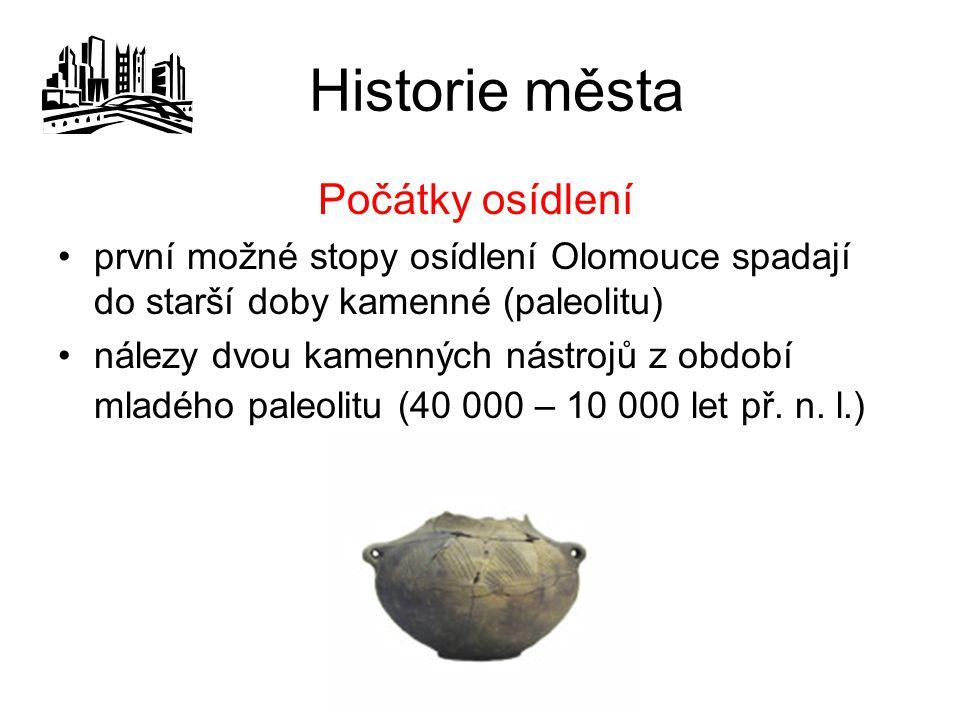 Historie města Počátky osídlení první možné stopy osídlení Olomouce spadají do starší doby kamenné (paleolitu) nálezy dvou kamenných nástrojů z období mladého paleolitu (40 000 – 10 000 let př.