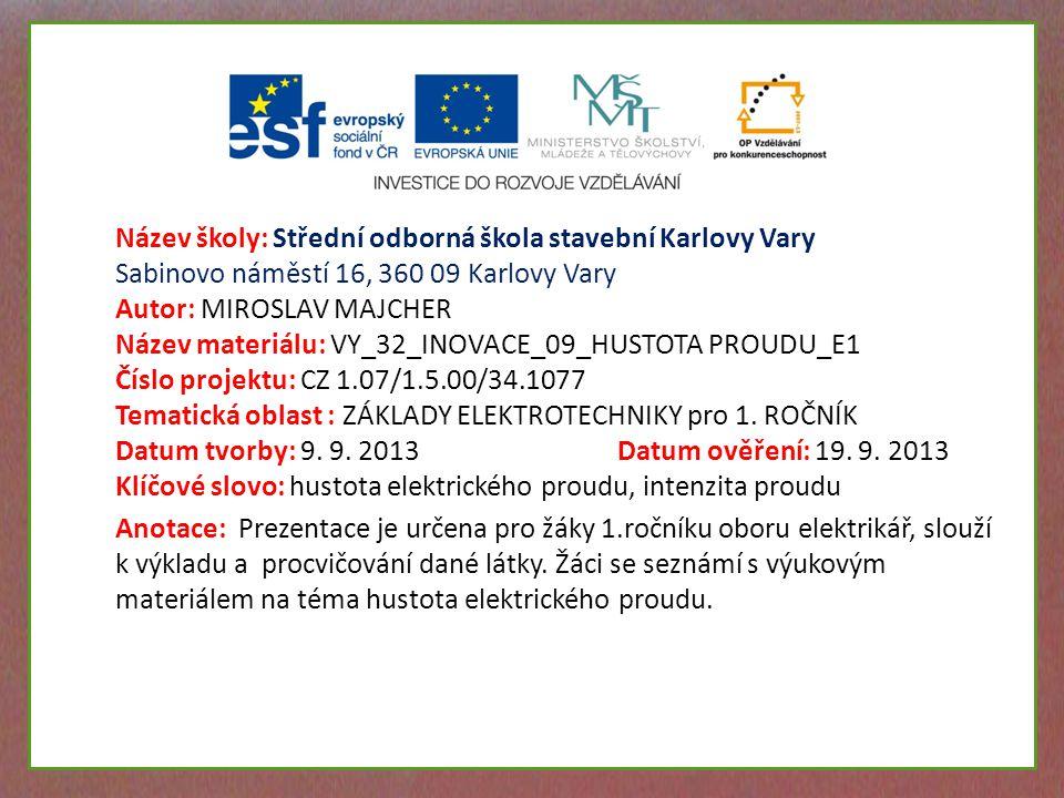 Název školy: Střední odborná škola stavební Karlovy Vary Sabinovo náměstí 16, 360 09 Karlovy Vary Autor: MIROSLAV MAJCHER Název materiálu: VY_32_INOVACE_09_HUSTOTA PROUDU_E1 Číslo projektu: CZ 1.07/1.5.00/34.1077 Tematická oblast : ZÁKLADY ELEKTROTECHNIKY pro 1.