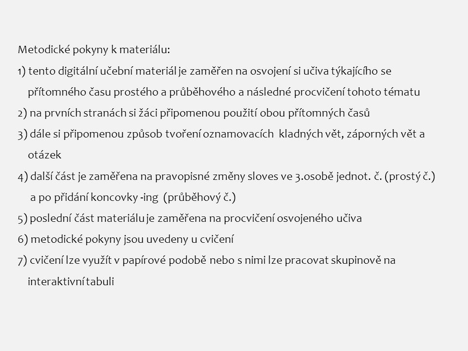 Metodické pokyny k materiálu: 1) tento digitální učební materiál je zaměřen na osvojení si učiva týkajícího se přítomného času prostého a průběhového a následné procvičení tohoto tématu 2) na prvních stranách si žáci připomenou použití obou přítomných časů 3) dále si připomenou způsob tvoření oznamovacích kladných vět, záporných vět a otázek 4) další část je zaměřena na pravopisné změny sloves ve 3.osobě jednot.