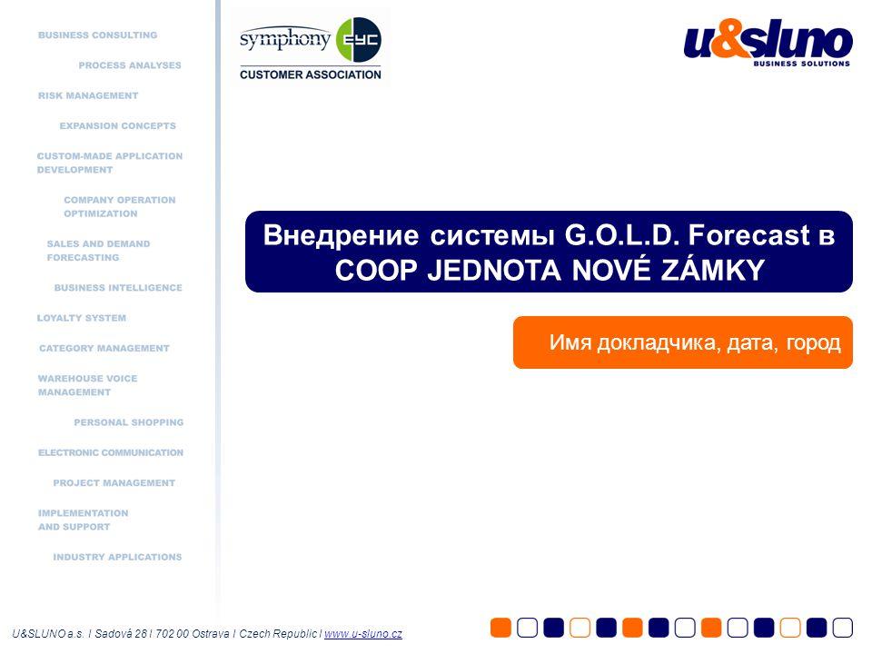 Внедрение системы G.O.L.D. Forecast в COOP JEDNOTA NOVÉ ZÁMKY Имя докладчика, дата, город U&SLUNO a.s. I Sadová 28 I 702 00 Ostrava I Czech Republic I