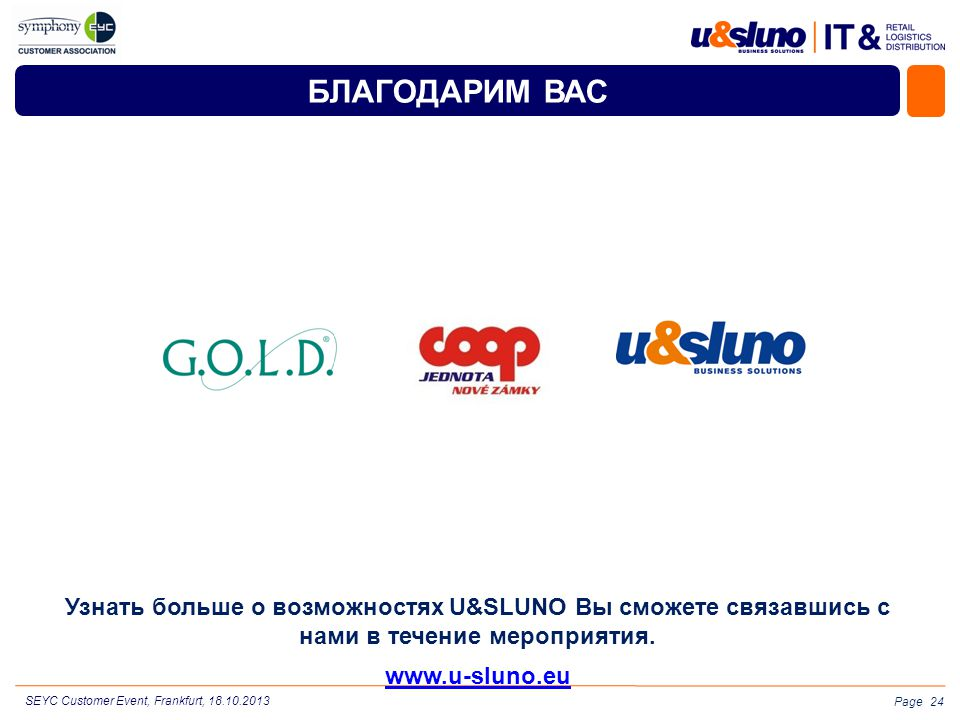 Page БЛАГОДАРИМ ВАС Узнать больше о возможностях U&SLUNO Вы сможете связавшись с нами в течение мероприятия. www.u-sluno.eu 24 SEYC Customer Event, Fr