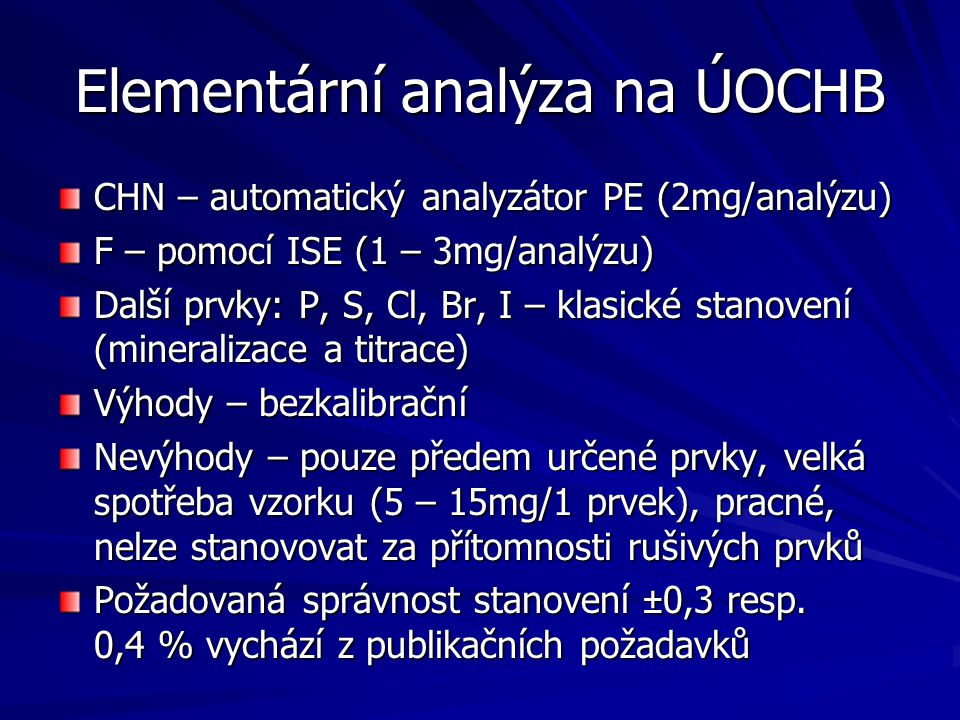 Elementární analýza na ÚOCHB CHN – automatický analyzátor PE (2mg/analýzu) F – pomocí ISE (1 – 3mg/analýzu) Další prvky: P, S, Cl, Br, I – klasické st