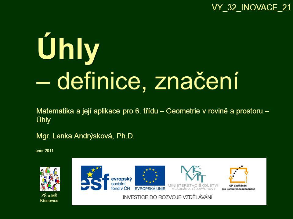 Úhly Úhly – definice, značení ZŠ a MŠ Křenovice Mgr. Lenka Andrýsková, Ph.D. únor 2011 Matematika a její aplikace pro 6. třídu – Geometrie v rovině a