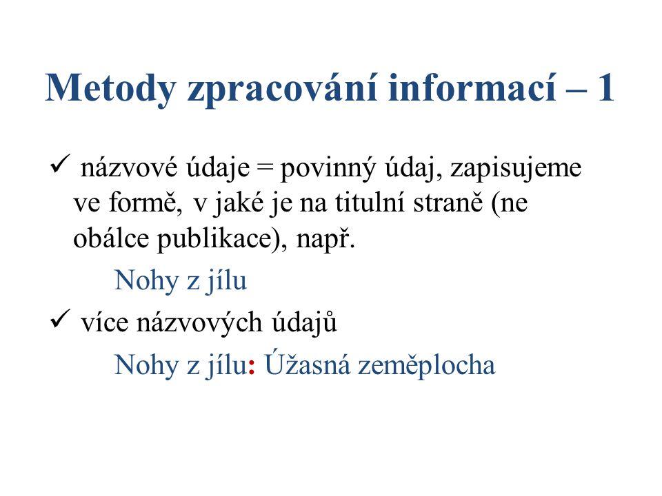 Metody zpracování informací – 1 názvové údaje = povinný údaj, zapisujeme ve formě, v jaké je na titulní straně (ne obálce publikace), např. Nohy z jíl