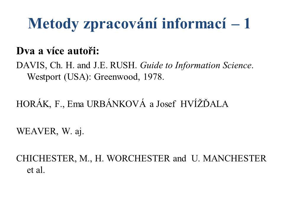 Metody zpracování informací – 1 Dva a více autoři: DAVIS, Ch. H. and J.E. RUSH. Guide to Information Science. Westport (USA): Greenwood, 1978. HORÁK,