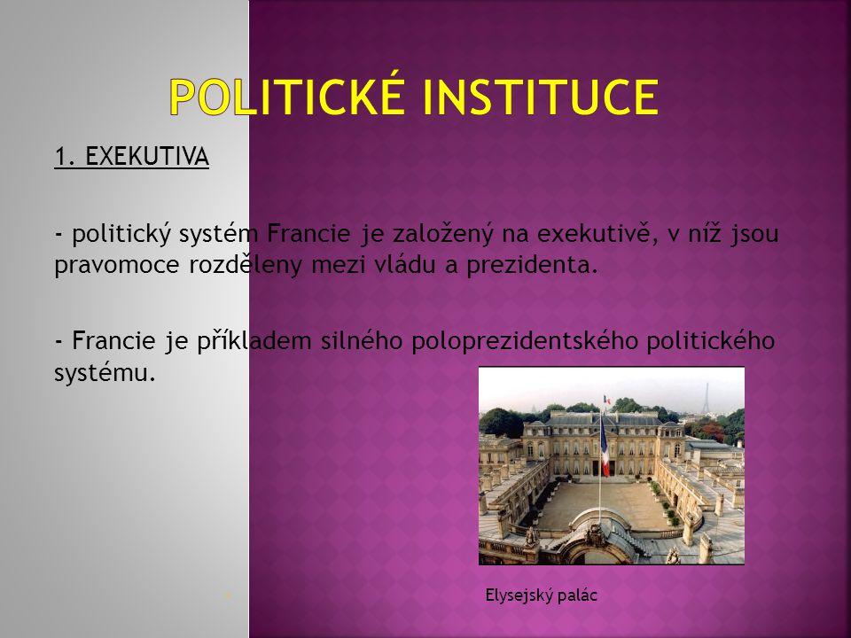 1. EXEKUTIVA - politický systém Francie je založený na exekutivě, v níž jsou pravomoce rozděleny mezi vládu a prezidenta. - Francie je příkladem silné