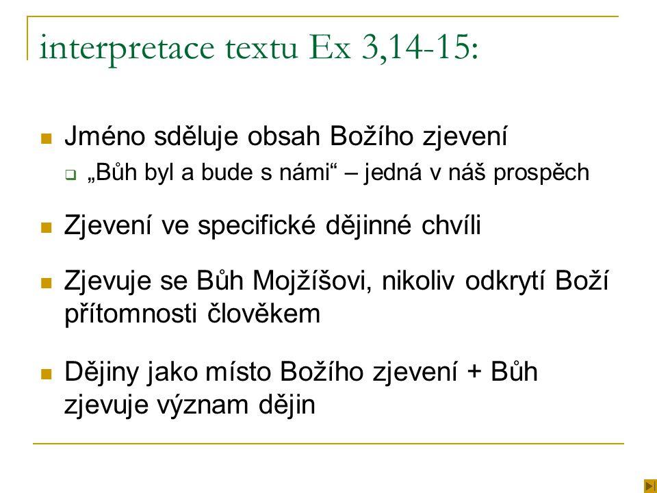 """interpretace textu Ex 3,14-15: Jméno sděluje obsah Božího zjevení  """"Bůh byl a bude s námi – jedná v náš prospěch Zjevení ve specifické dějinné chvíli Zjevuje se Bůh Mojžíšovi, nikoliv odkrytí Boží přítomnosti člověkem Dějiny jako místo Božího zjevení + Bůh zjevuje význam dějin"""