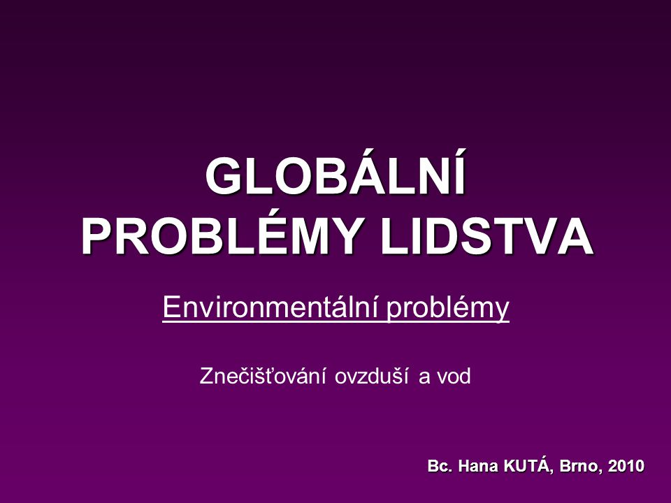 GLOBÁLNÍ PROBLÉMY LIDSTVA Environmentální problémy Znečišťování ovzduší a vod Bc. Hana KUTÁ, Brno, 2010