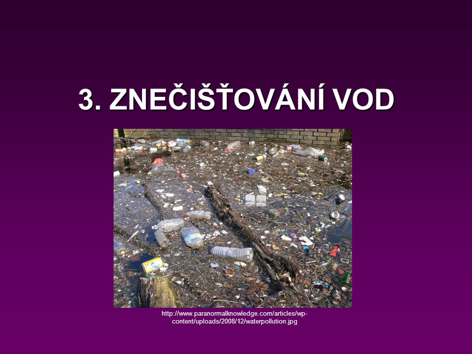 3. ZNEČIŠŤOVÁNÍ VOD http://www.paranormalknowledge.com/articles/wp- content/uploads/2008/12/waterpollution.jpg