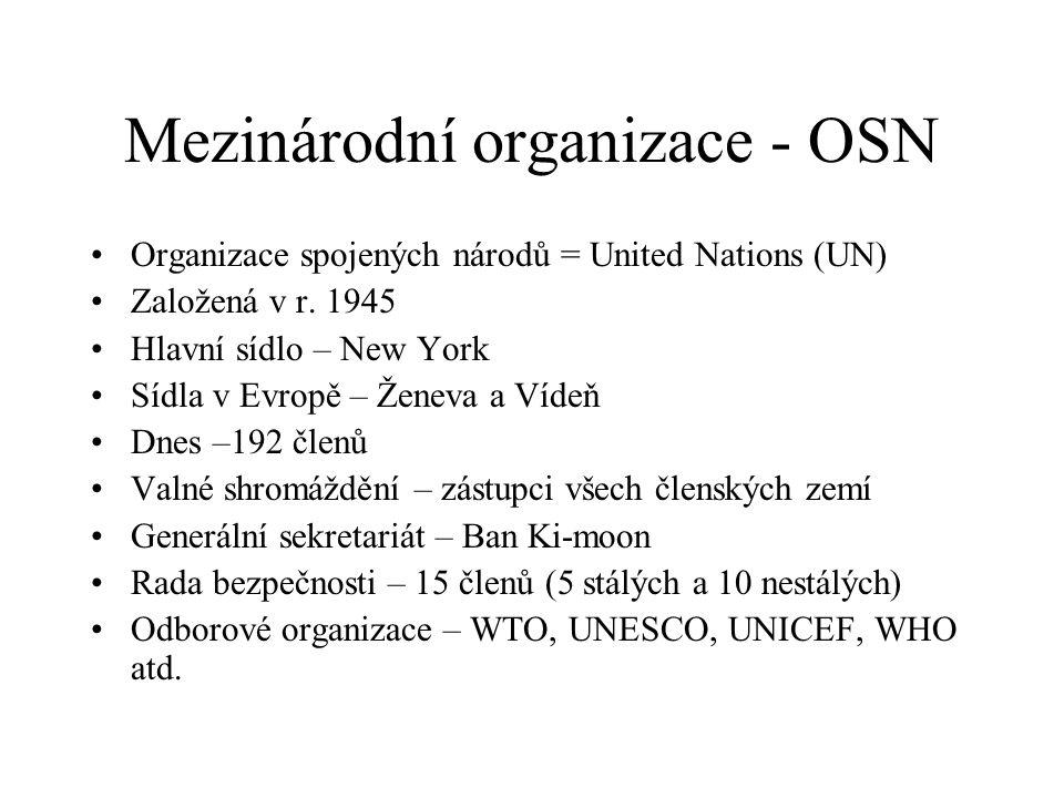 Mezinárodní organizace - OSN Organizace spojených národů = United Nations (UN) Založená v r. 1945 Hlavní sídlo – New York Sídla v Evropě – Ženeva a Ví