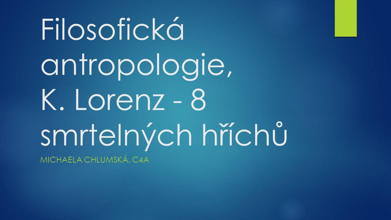 Filosofická antropologie, K. Lorenz - 8 smrtelných hříchů MICHAELA CHLUMSKÁ, C4A