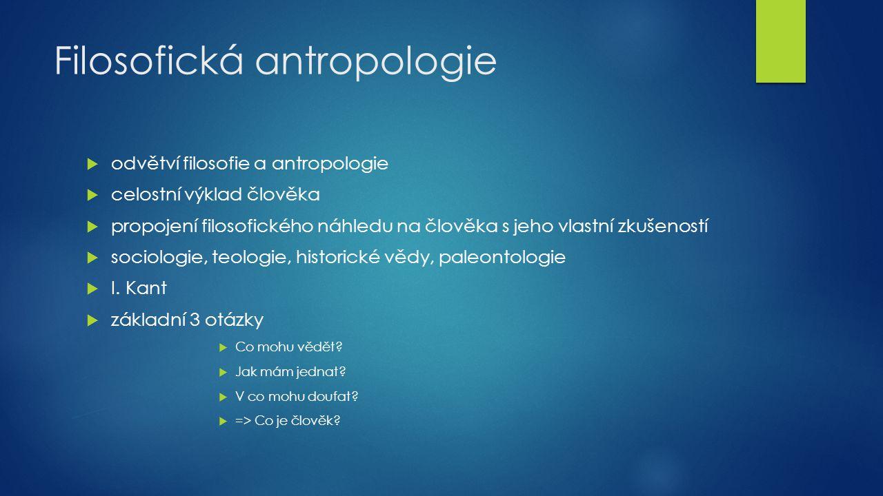 Filosofická antropologie  odvětví filosofie a antropologie  celostní výklad člověka  propojení filosofického náhledu na člověka s jeho vlastní zkuš