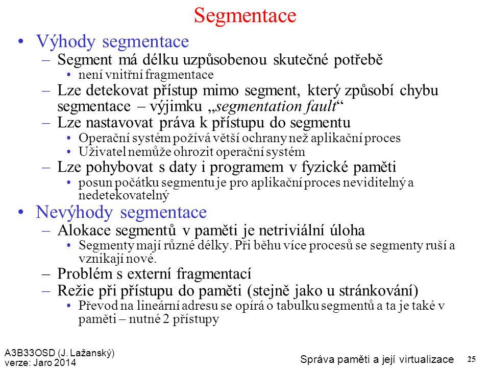 A3B33OSD (J. Lažanský) verze: Jaro 2014 Správa paměti a její virtualizace 25 Segmentace Výhody segmentace –Segment má délku uzpůsobenou skutečné potře