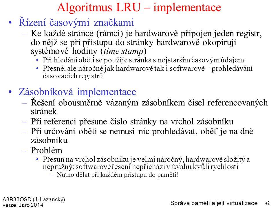 A3B33OSD (J. Lažanský) verze: Jaro 2014 Správa paměti a její virtualizace 42 Algoritmus LRU – implementace Řízení časovými značkami –Ke každé stránce