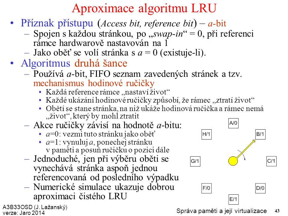 A3B33OSD (J. Lažanský) verze: Jaro 2014 Správa paměti a její virtualizace 43 Aproximace algoritmu LRU Příznak přístupu ( Access bit, reference bit ) –