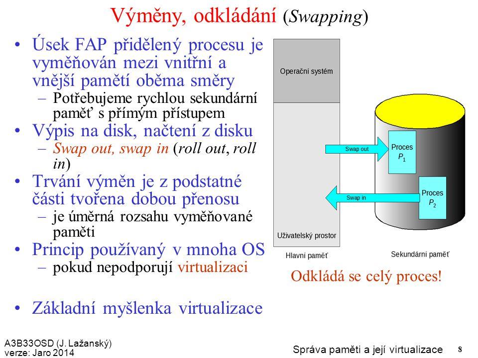 A3B33OSD (J. Lažanský) verze: Jaro 2014 Správa paměti a její virtualizace 8 Výměny, odkládání (Swapping) Úsek FAP přidělený procesu je vyměňován mezi