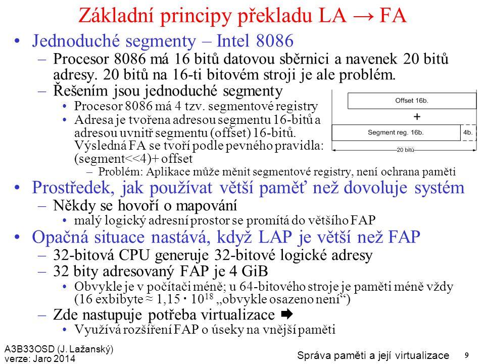 A3B33OSD (J. Lažanský) verze: Jaro 2014 Správa paměti a její virtualizace 9 Základní principy překladu LA → FA Jednoduché segmenty – Intel 8086 –Proce