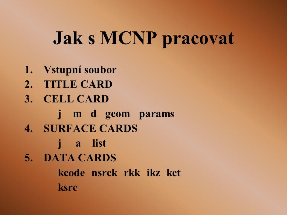 Jak s MCNP pracovat 1.Vstupní soubor 2.TITLE CARD 3.CELL CARD j m d geom params 4.SURFACE CARDS j a list 5.DATA CARDS kcode nsrck rkk ikz kct ksrc