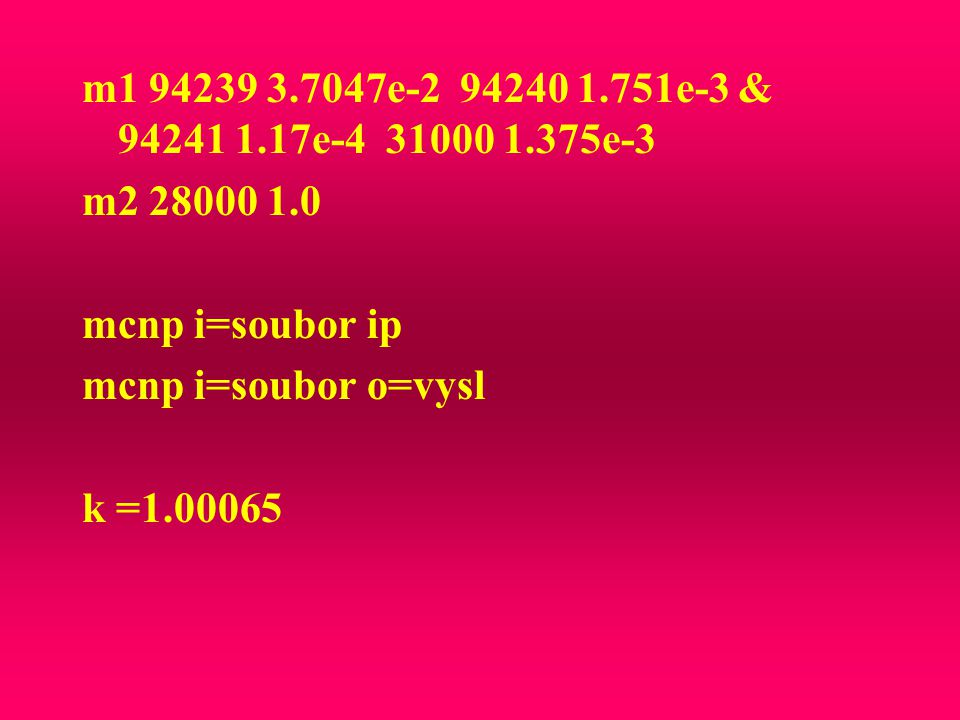 m1 94239 3.7047e-2 94240 1.751e-3 & 94241 1.17e-4 31000 1.375e-3 m2 28000 1.0 mcnp i=soubor ip mcnp i=soubor o=vysl k =1.00065