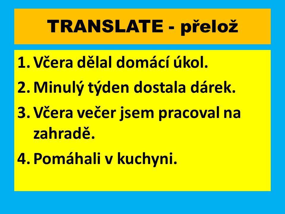TRANSLATE - přelož 1.Včera dělal domácí úkol. 2.Minulý týden dostala dárek.