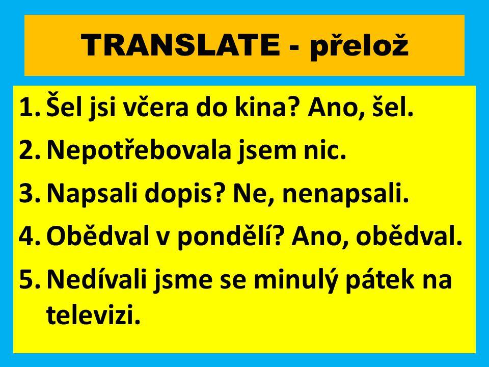 TRANSLATE - přelož 1.Šel jsi včera do kina. Ano, šel.