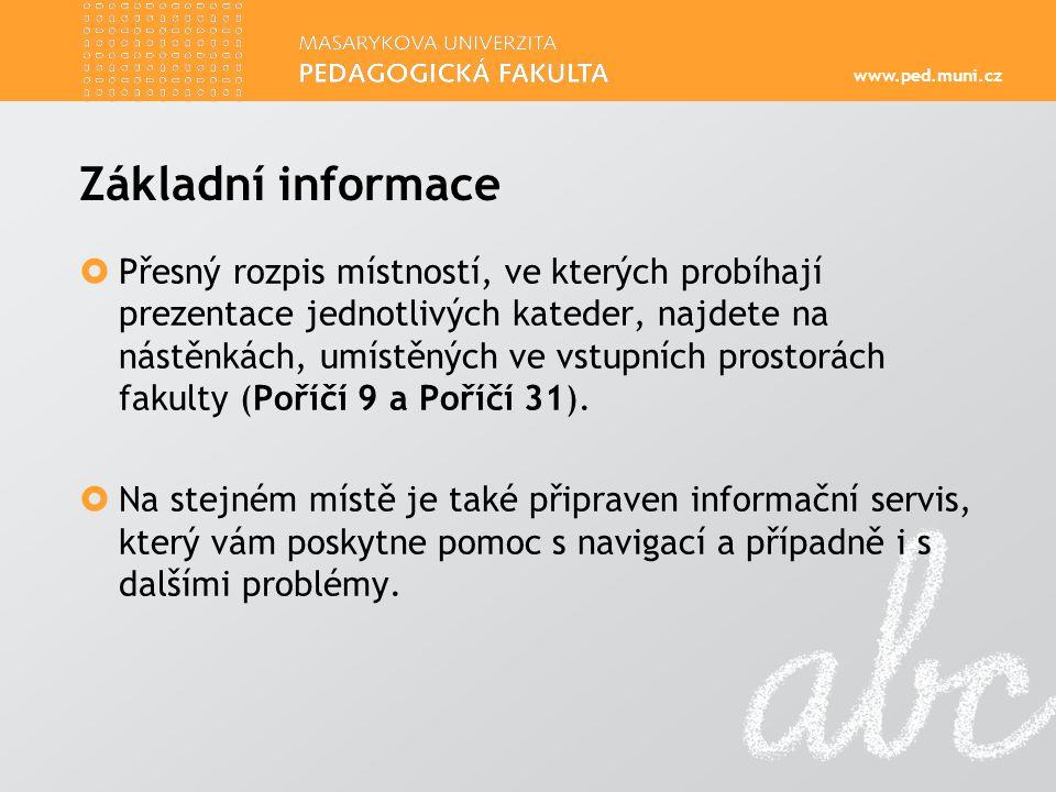 www.ped.muni.cz Základní informace  Přesný rozpis místností, ve kterých probíhají prezentace jednotlivých kateder, najdete na nástěnkách, umístěných