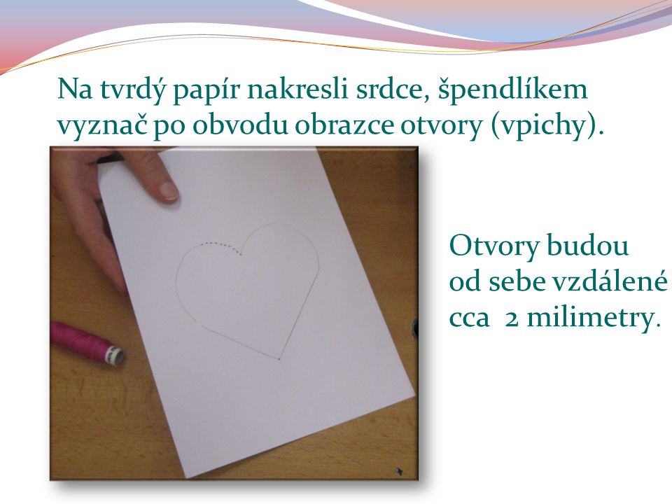 Na tvrdý papír nakresli srdce, špendlíkem vyznač po obvodu obrazce otvory (vpichy). Otvory budou od sebe vzdálené cca 2 milimetry.