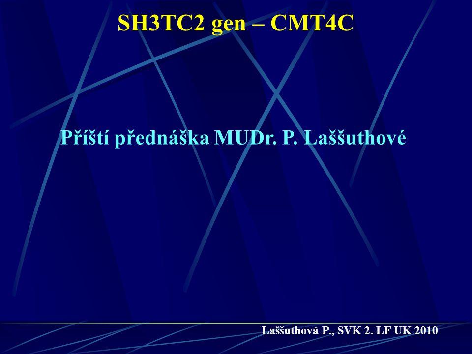 SH3TC2 gen – CMT4C Laššuthová P., SVK 2. LF UK 2010 Příští přednáška MUDr. P. Laššuthové