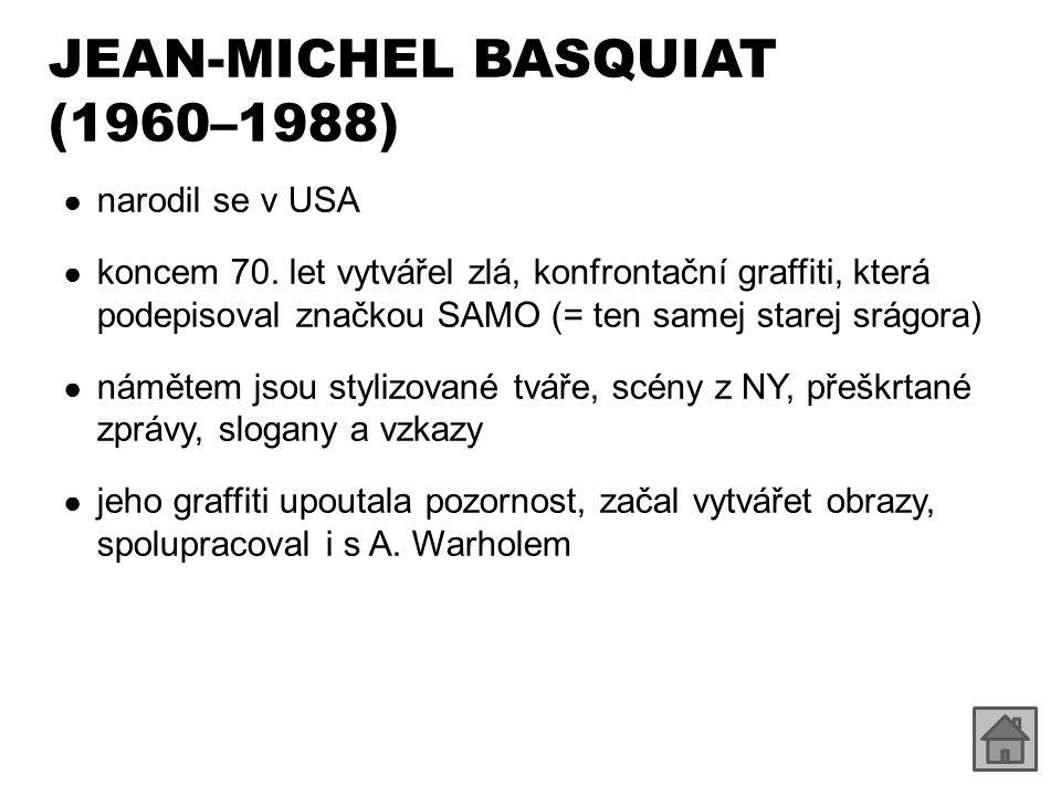 JEAN-MICHEL BASQUIAT (1960–1988) ● v roce 1984 podepsal smlouvu s Mary Boone Gallery, jednou z nejslavnějších scén newyorkského uměleckého světa ● o čtyři roky později se předávkoval heroinem ● ukázky díla: – http://www.wikipaintings.org/en/jean-michel-basquiat/mode/all-paintings http://www.wikipaintings.org/en/jean-michel-basquiat/mode/all-paintings