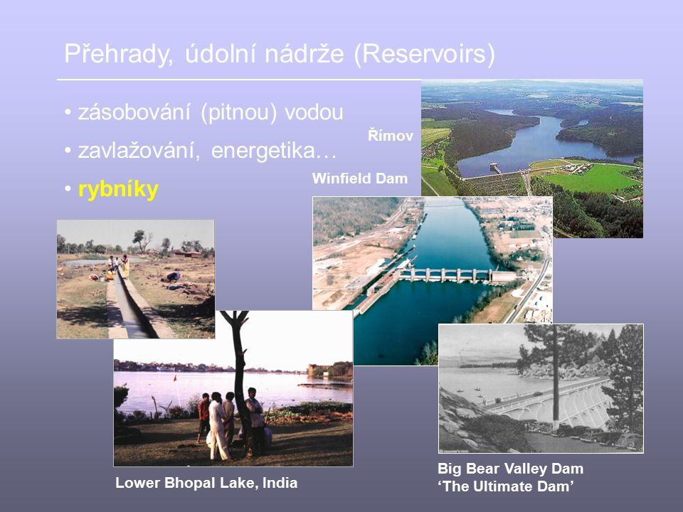Přehrady, údolní nádrže (Reservoirs) zásobování (pitnou) vodou Římov zavlažování, energetika… Lower Bhopal Lake, India Big Bear Valley Dam 'The Ultima