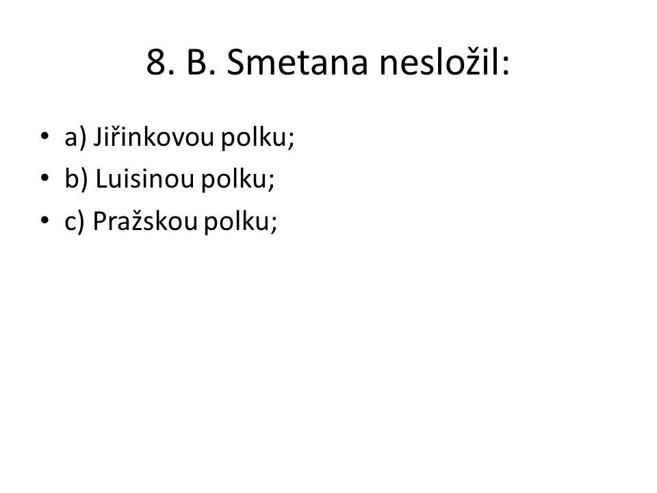 8. B. Smetana nesložil: a) Jiřinkovou polku; b) Luisinou polku; c) Pražskou polku;