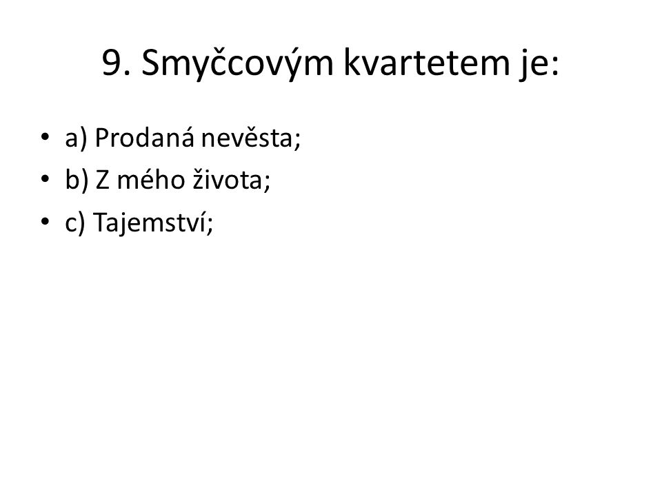 9. Smyčcovým kvartetem je: a) Prodaná nevěsta; b) Z mého života; c) Tajemství;