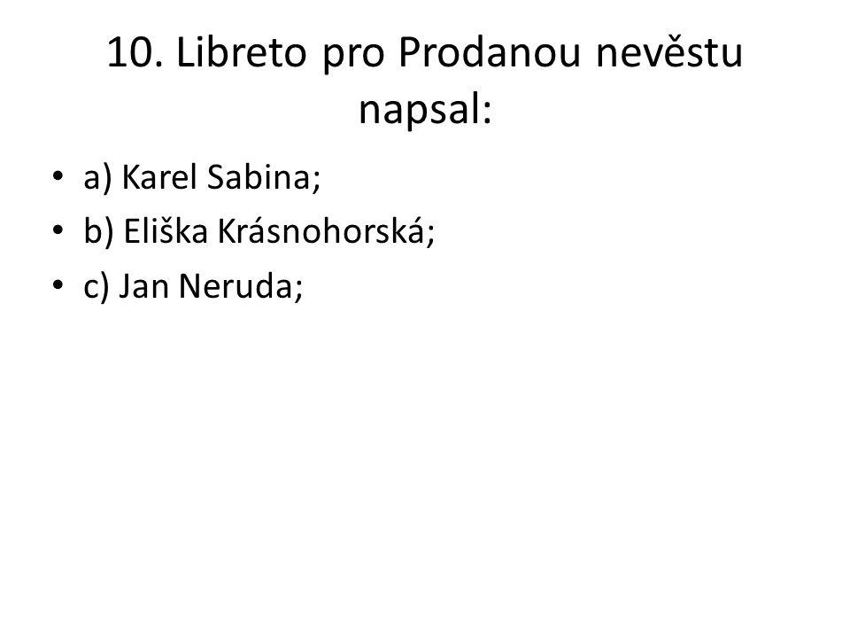 10. Libreto pro Prodanou nevěstu napsal: a) Karel Sabina; b) Eliška Krásnohorská; c) Jan Neruda;