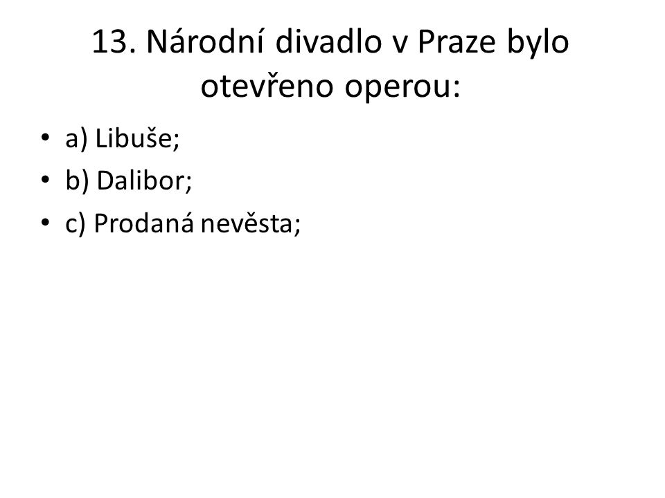 13. Národní divadlo v Praze bylo otevřeno operou: a) Libuše; b) Dalibor; c) Prodaná nevěsta;